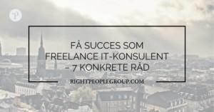 Få succes som freelance IT konsulent – 7 konkrete råd